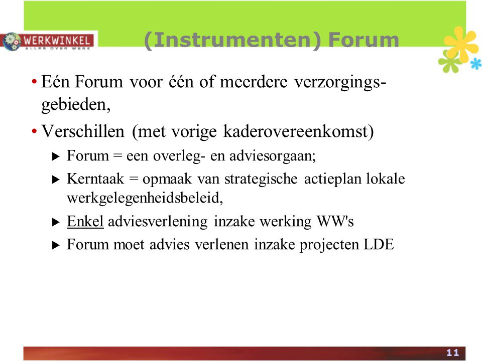 11 (Instrumenten) Forum Eén Forum voor één of meerdere verzorgings- gebieden, Verschillen (met vorige kaderovereenkomst)  Forum = een overleg- en adviesorgaan;  Kerntaak = opmaak van strategische actieplan lokale werkgelegenheidsbeleid,  Enkel adviesverlening inzake werking WW s  Forum moet advies verlenen inzake projecten LDE