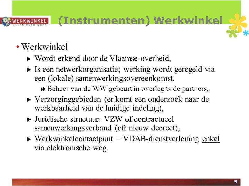 9 (Instrumenten) Werkwinkel Werkwinkel  Wordt erkend door de Vlaamse overheid,  Is een netwerkorganisatie; werking wordt geregeld via een (lokale) samenwerkingsovereenkomst,  Beheer van de WW gebeurt in overleg ts de partners,  Verzorginggebieden (er komt een onderzoek naar de werkbaarheid van de huidige indeling),  Juridische structuur: VZW of contractueel samenwerkingsverband (cfr nieuw decreet),  Werkwinkelcontactpunt = VDAB-dienstverlening enkel via elektronische weg,