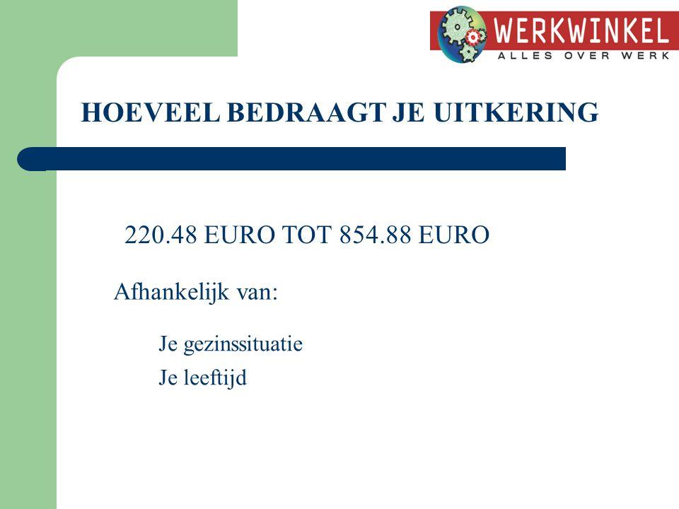 HOEVEEL BEDRAAGT JE UITKERING 220.48 EURO TOT 854.88 EURO Afhankelijk van: Je gezinssituatie Je leeftijd