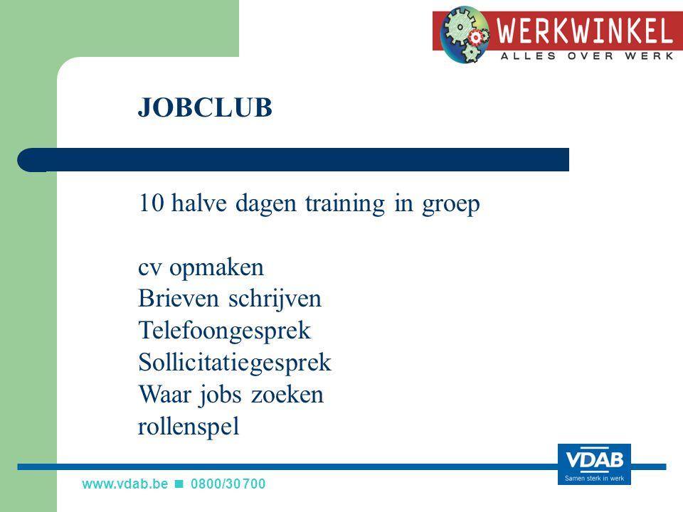 www.vdab.be 0800/30 700 JOBCLUB 10 halve dagen training in groep cv opmaken Brieven schrijven Telefoongesprek Sollicitatiegesprek Waar jobs zoeken rollenspel