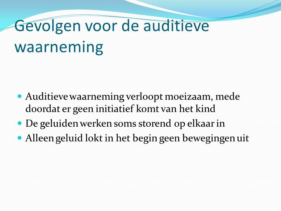 Gevolgen voor de auditieve waarneming Auditieve waarneming verloopt moeizaam, mede doordat er geen initiatief komt van het kind De geluiden werken som