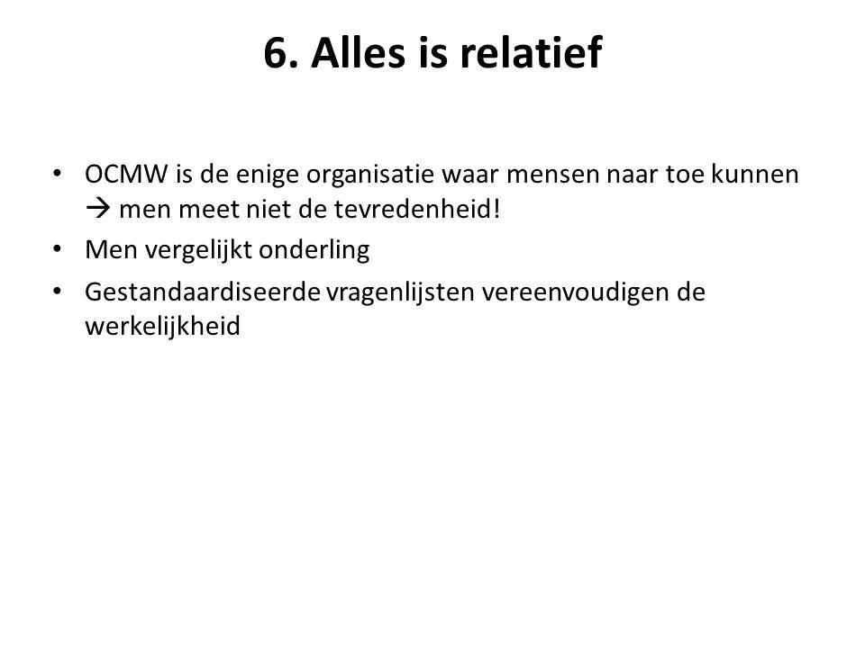 6. Alles is relatief OCMW is de enige organisatie waar mensen naar toe kunnen  men meet niet de tevredenheid! Men vergelijkt onderling Gestandaardise