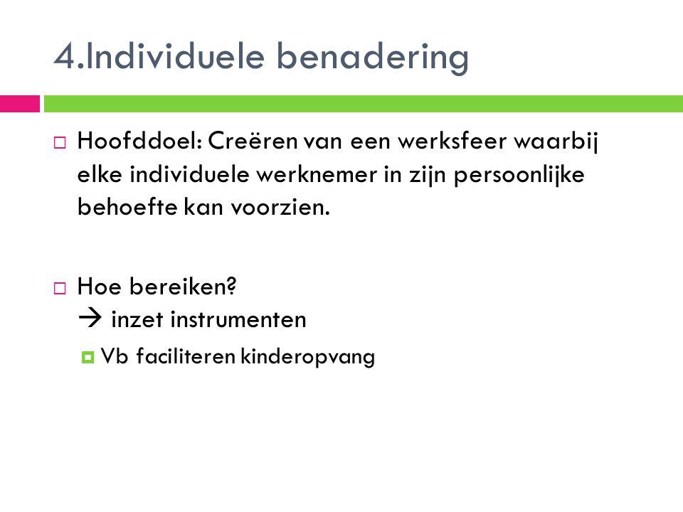 4.Individuele benadering  Hoofddoel: Creëren van een werksfeer waarbij elke individuele werknemer in zijn persoonlijke behoefte kan voorzien.  Hoe b