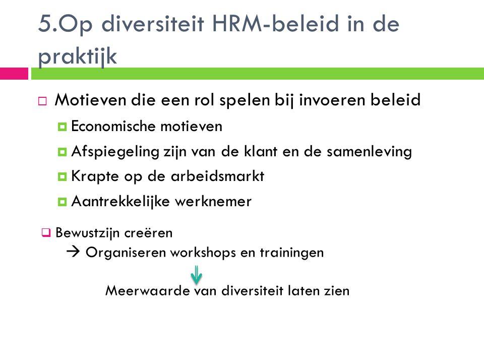 5.Op diversiteit HRM-beleid in de praktijk  Motieven die een rol spelen bij invoeren beleid  Economische motieven  Afspiegeling zijn van de klant e