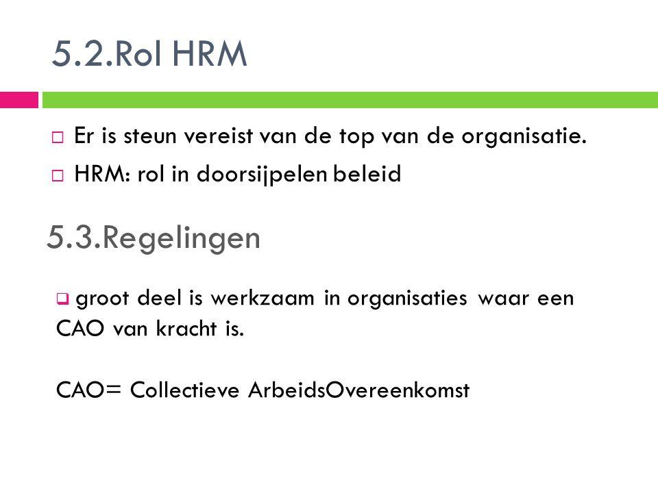 5.2.Rol HRM  Er is steun vereist van de top van de organisatie.  HRM: rol in doorsijpelen beleid 5.3.Regelingen  groot deel is werkzaam in organisa