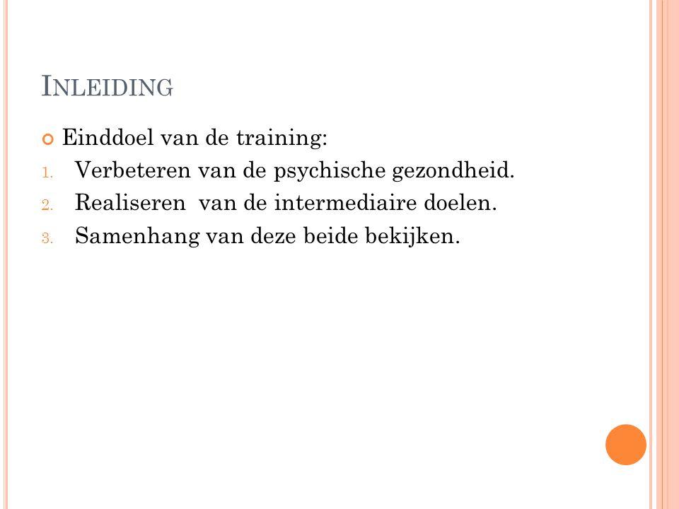 I NLEIDING Einddoel van de training: 1. Verbeteren van de psychische gezondheid. 2. Realiseren van de intermediaire doelen. 3. Samenhang van deze beid