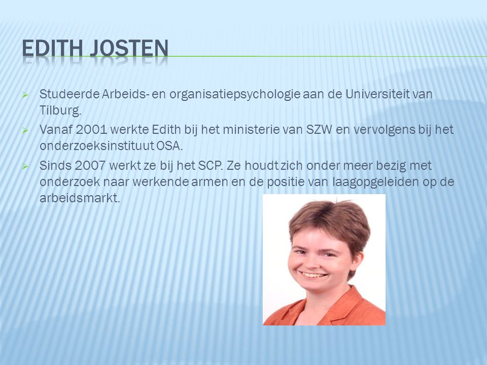  Studeerde Arbeids- en organisatiepsychologie aan de Universiteit van Tilburg.  Vanaf 2001 werkte Edith bij het ministerie van SZW en vervolgens bij