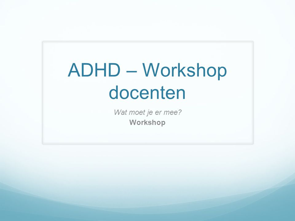 ADHD – Workshop docenten Wat moet je er mee? Workshop