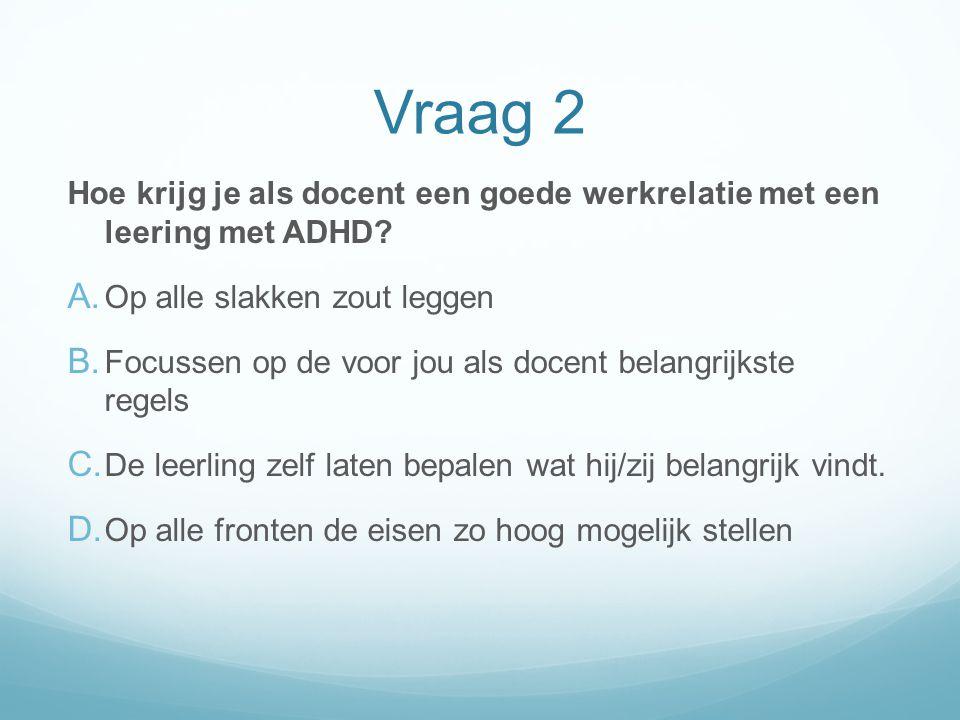 Vraag 2 Hoe krijg je als docent een goede werkrelatie met een leering met ADHD? A. Op alle slakken zout leggen B. Focussen op de voor jou als docent b