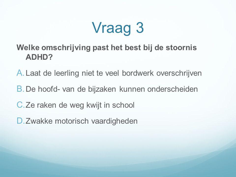 Vraag 3 Welke omschrijving past het best bij de stoornis ADHD? A. Laat de leerling niet te veel bordwerk overschrijven B. De hoofd- van de bijzaken ku