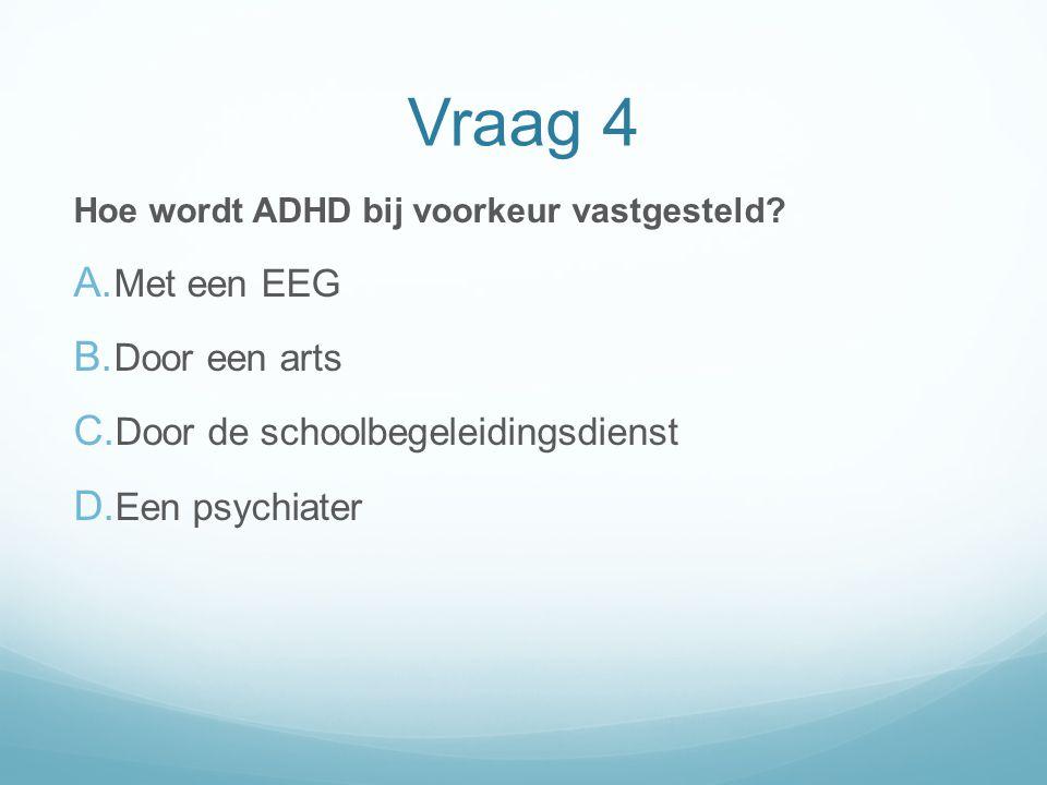 Vraag 4 Hoe wordt ADHD bij voorkeur vastgesteld? A. Met een EEG B. Door een arts C. Door de schoolbegeleidingsdienst D. Een psychiater