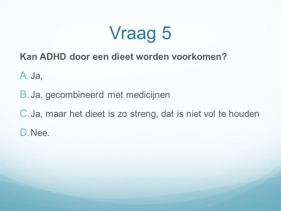 Vraag 5 Kan ADHD door een dieet worden voorkomen? A. Ja, B. Ja, gecombineerd met medicijnen C. Ja, maar het dieet is zo streng, dat is niet vol te hou