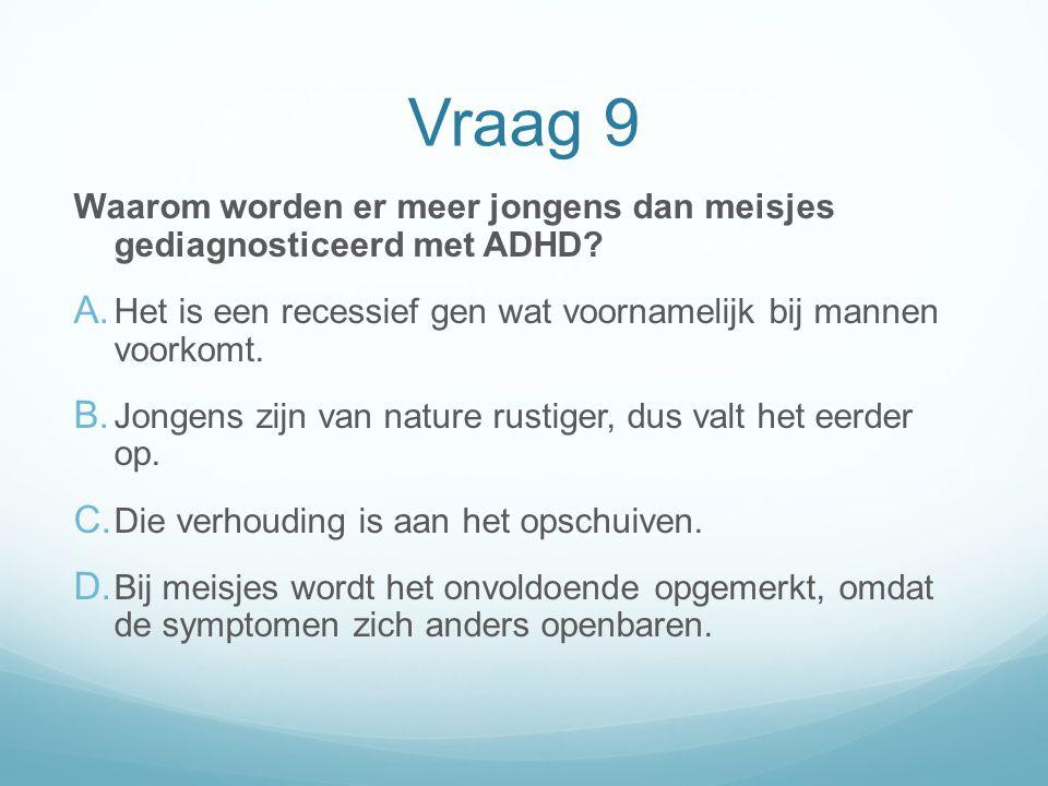 Vraag 9 Waarom worden er meer jongens dan meisjes gediagnosticeerd met ADHD? A. Het is een recessief gen wat voornamelijk bij mannen voorkomt. B. Jong