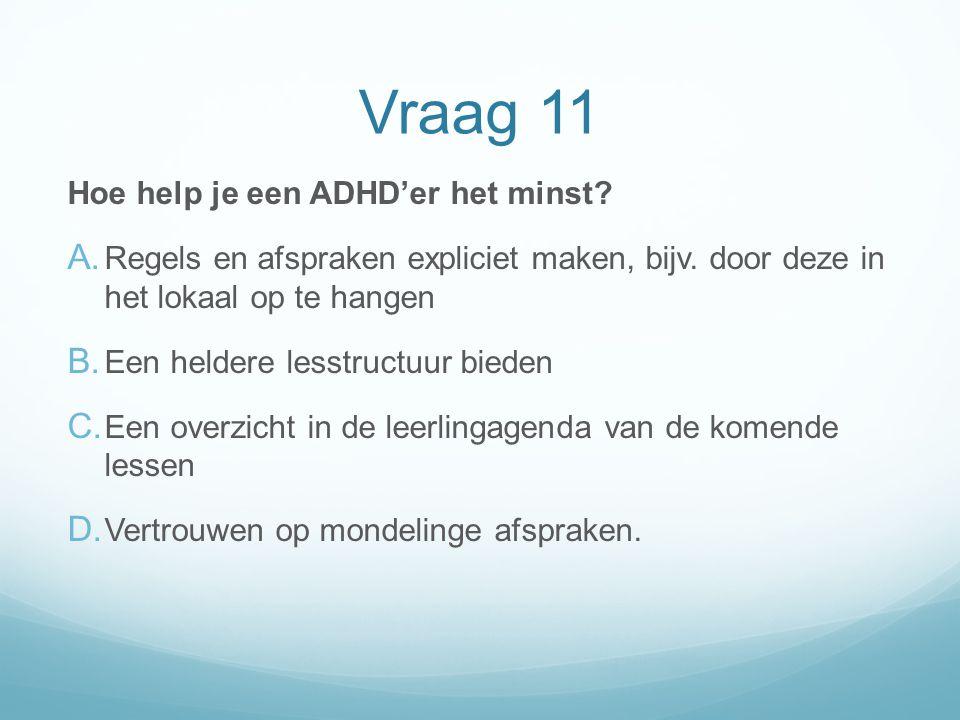 Vraag 11 Hoe help je een ADHD'er het minst? A. Regels en afspraken expliciet maken, bijv. door deze in het lokaal op te hangen B. Een heldere lesstruc