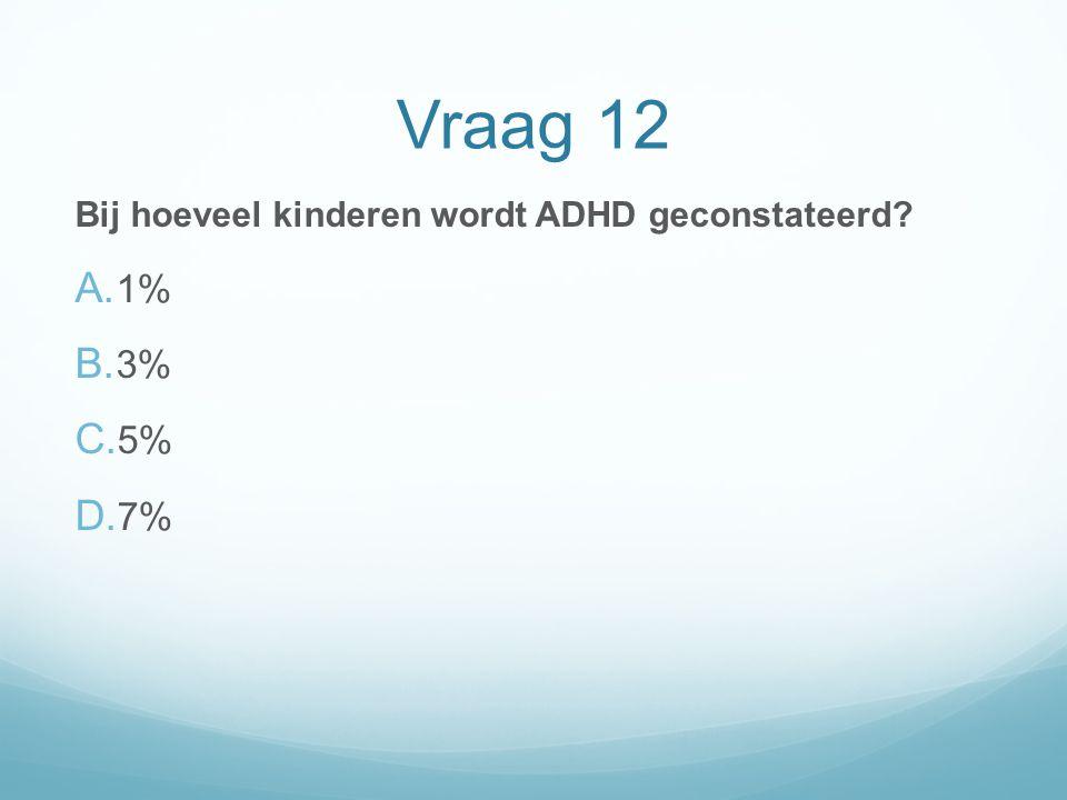 Vraag 12 Bij hoeveel kinderen wordt ADHD geconstateerd? A. 1% B. 3% C. 5% D. 7%