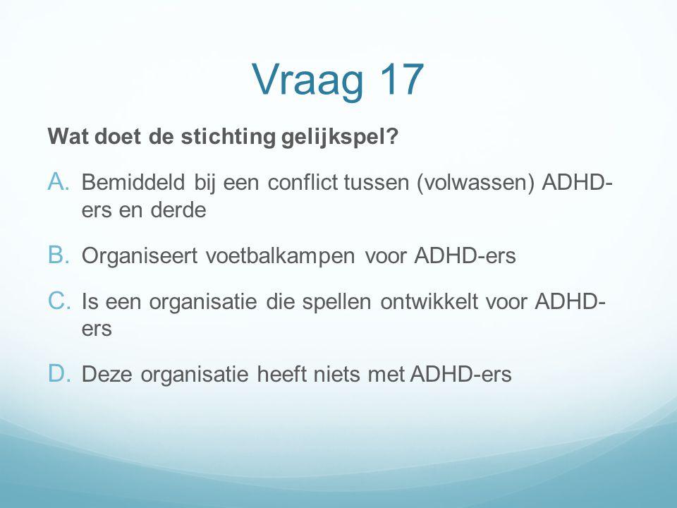Vraag 17 Wat doet de stichting gelijkspel? A. Bemiddeld bij een conflict tussen (volwassen) ADHD- ers en derde B. Organiseert voetbalkampen voor ADHD-