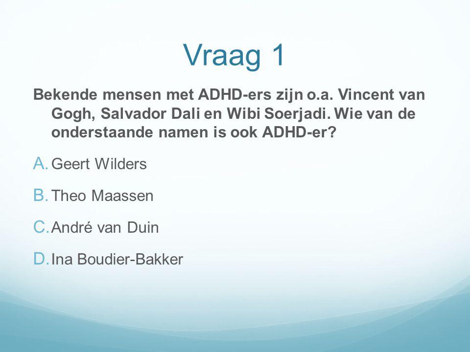 Vraag 1 Bekende mensen met ADHD-ers zijn o.a. Vincent van Gogh, Salvador Dali en Wibi Soerjadi. Wie van de onderstaande namen is ook ADHD-er? A. Geert