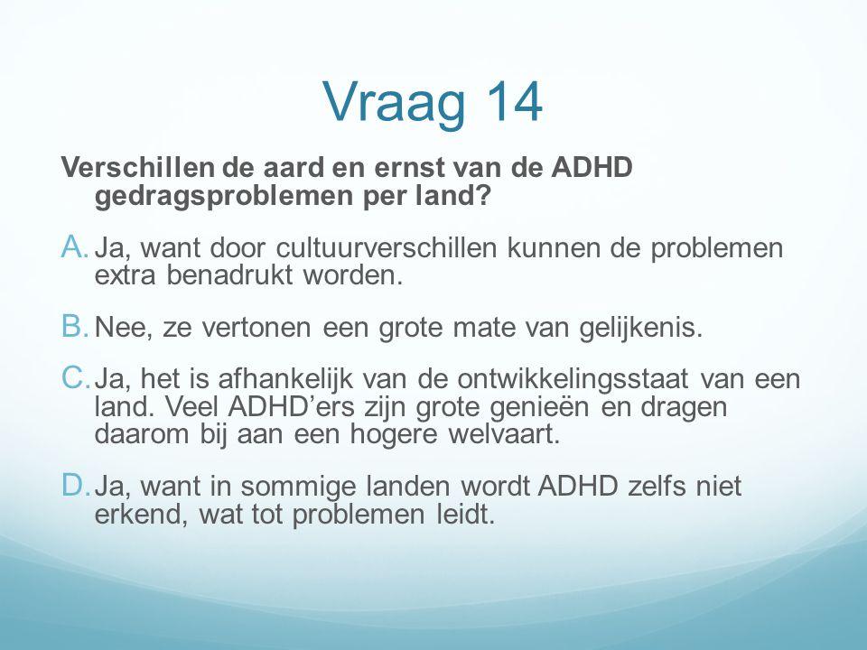 Vraag 14 Verschillen de aard en ernst van de ADHD gedragsproblemen per land? A. Ja, want door cultuurverschillen kunnen de problemen extra benadrukt w