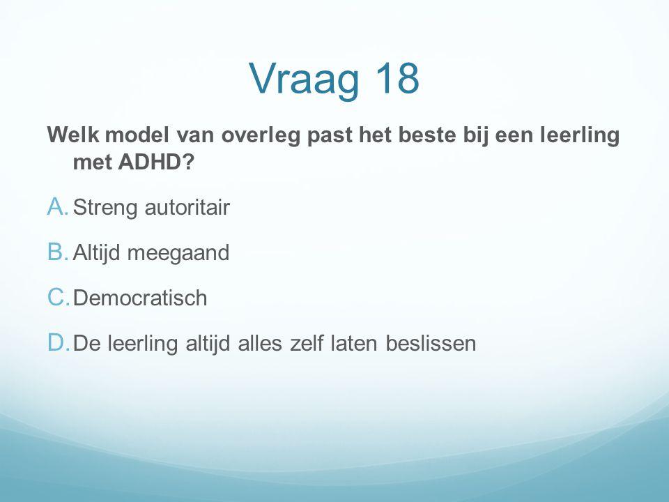 Vraag 18 Welk model van overleg past het beste bij een leerling met ADHD? A. Streng autoritair B. Altijd meegaand C. Democratisch D. De leerling altij