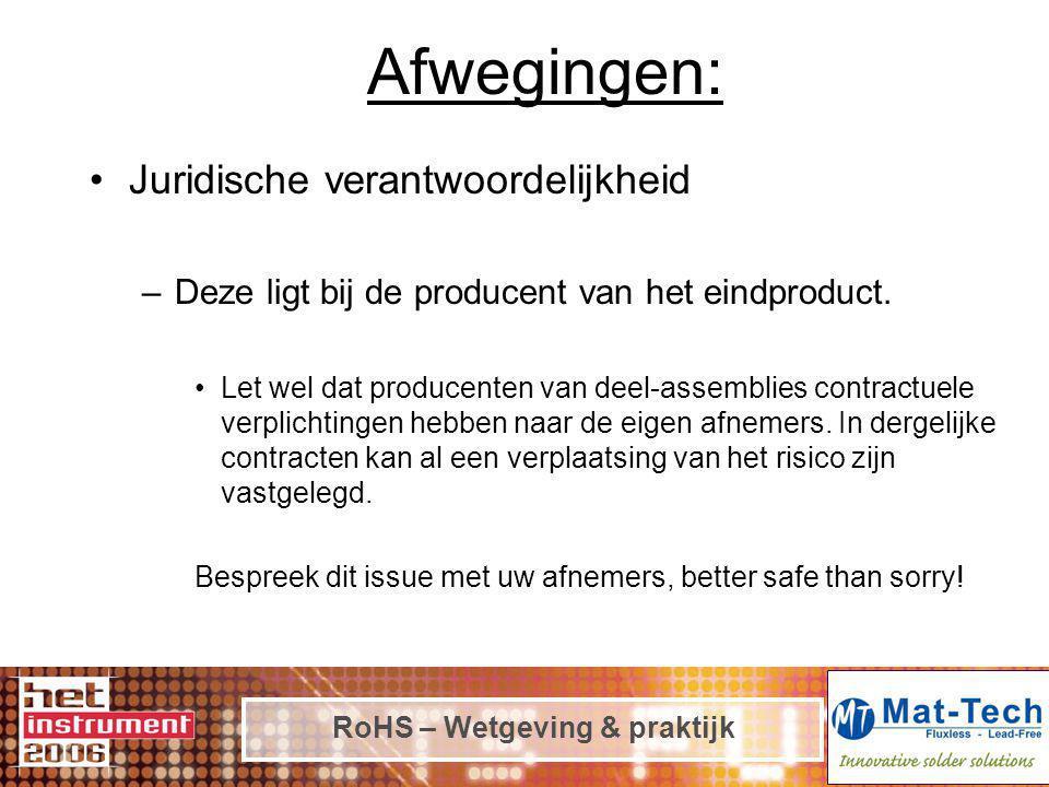 RoHS – Wetgeving & praktijk Afwegingen: Juridische verantwoordelijkheid –Deze ligt bij de producent van het eindproduct. Let wel dat producenten van d