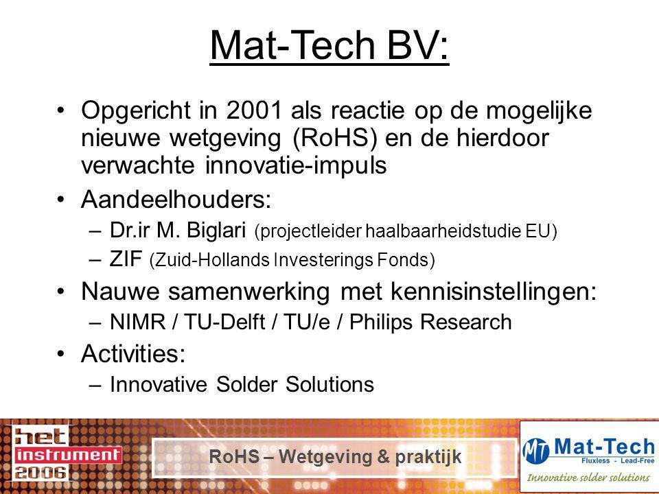 RoHS – Wetgeving & praktijk Mat-Tech BV: Opgericht in 2001 als reactie op de mogelijke nieuwe wetgeving (RoHS) en de hierdoor verwachte innovatie-impuls Aandeelhouders: –Dr.ir M.