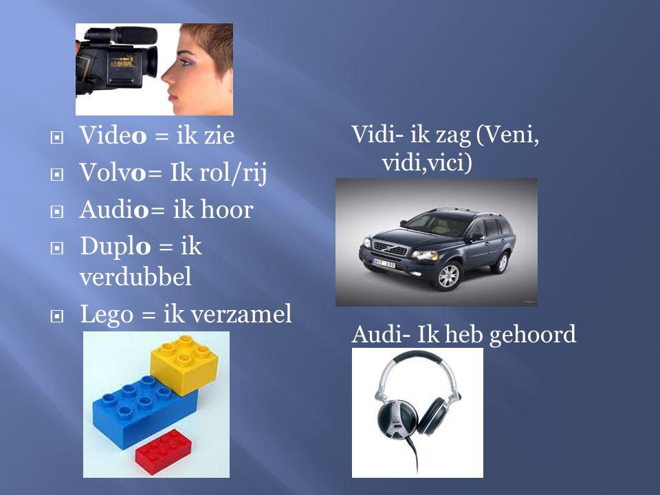  Video = ik zie  Volvo= Ik rol/rij  Audio= ik hoor  Duplo = ik verdubbel  Lego = ik verzamel Vidi- ik zag (Veni, vidi,vici) Audi- Ik heb gehoord