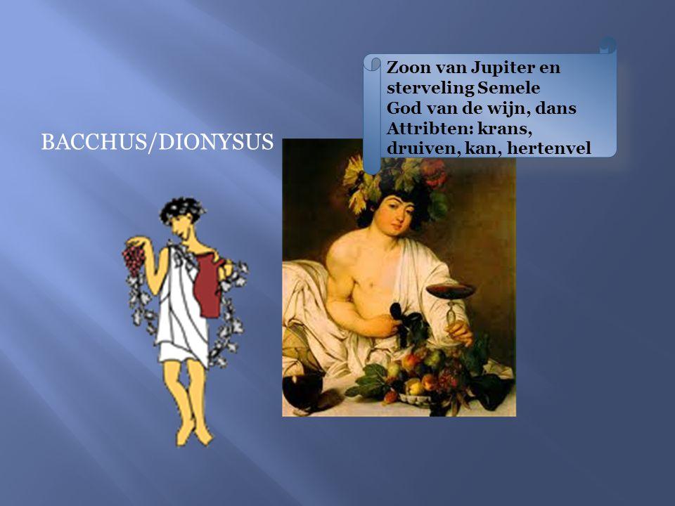 BACCHUS/DIONYSUS Zoon van Jupiter en sterveling Semele God van de wijn, dans Attribten: krans, druiven, kan, hertenvel