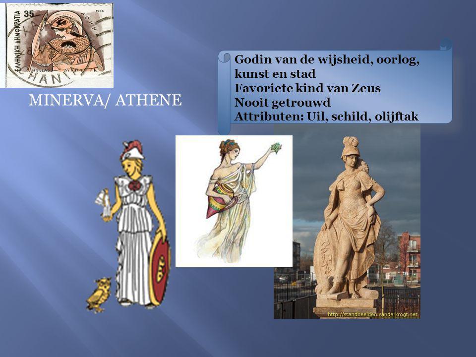 MINERVA/ ATHENE Godin van de wijsheid, oorlog, kunst en stad Favoriete kind van Zeus Nooit getrouwd Attributen: Uil, schild, olijftak