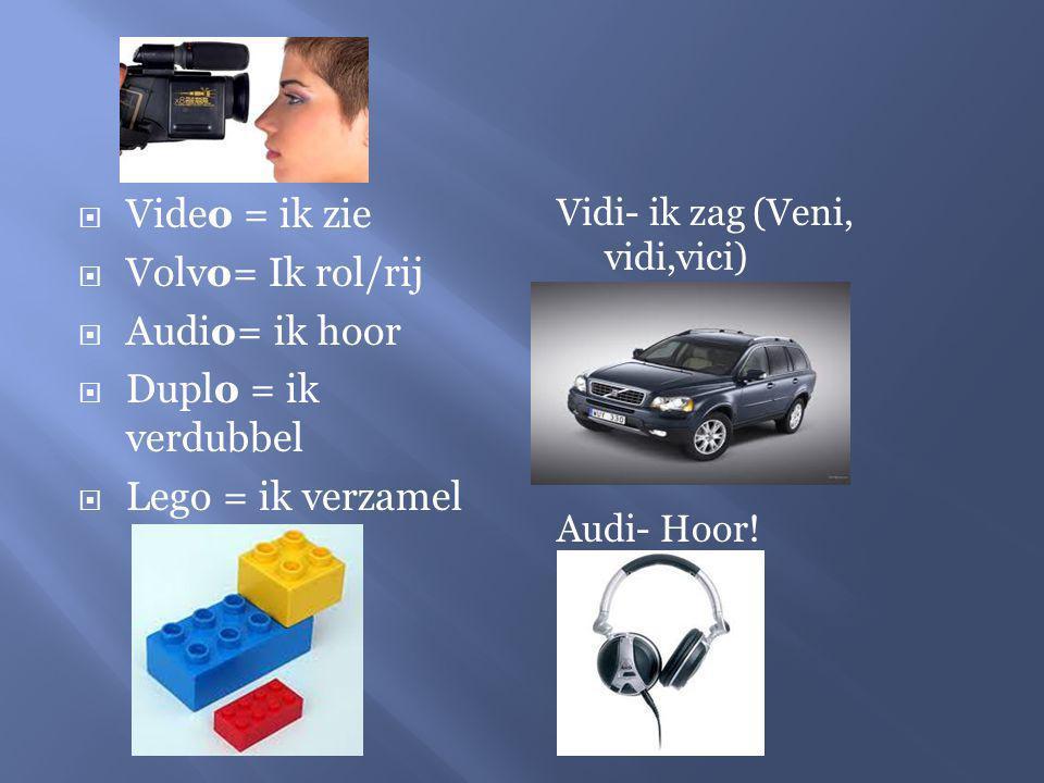  Video = ik zie  Volvo= Ik rol/rij  Audio= ik hoor  Duplo = ik verdubbel  Lego = ik verzamel Vidi- ik zag (Veni, vidi,vici) Audi- Hoor!