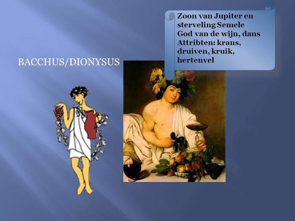 BACCHUS/DIONYSUS Zoon van Jupiter en sterveling Semele God van de wijn, dans Attribten: krans, druiven, kruik, hertenvel