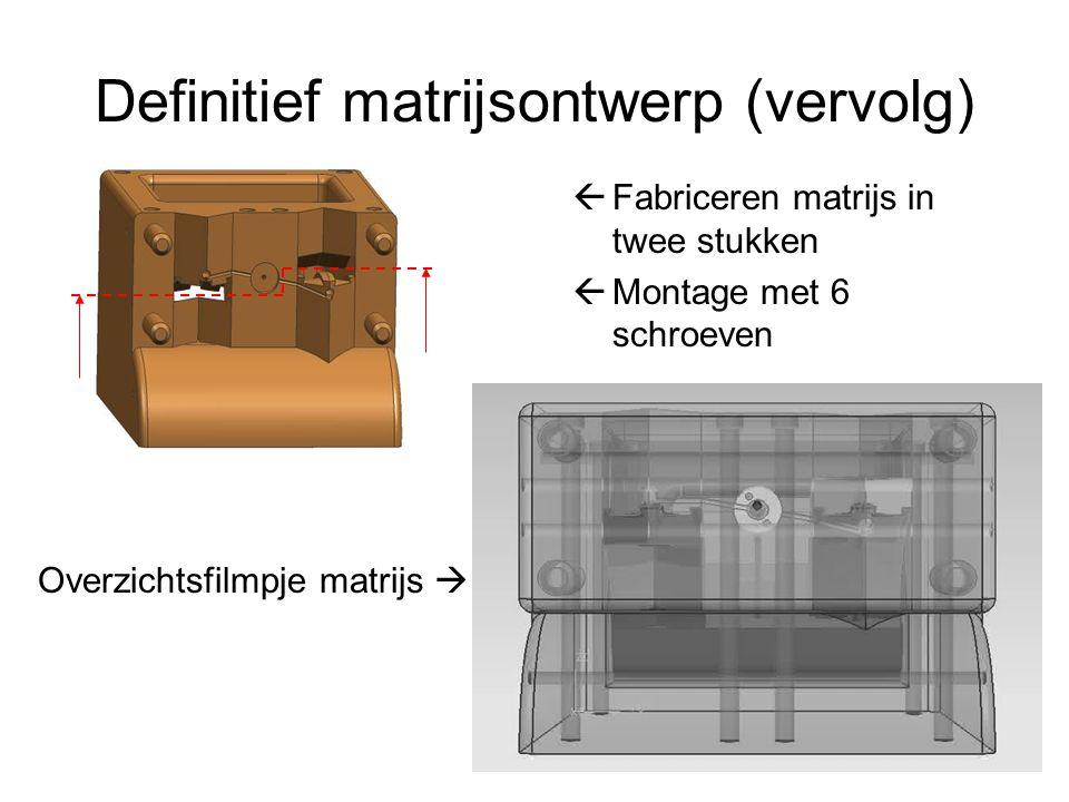 Definitief matrijsontwerp (vervolg)  Fabriceren matrijs in twee stukken  Montage met 6 schroeven Overzichtsfilmpje matrijs 