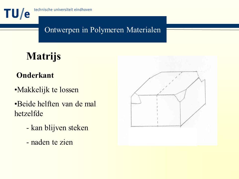 Matrijs Onderkant Makkelijk te lossen Beide helften van de mal hetzelfde - kan blijven steken - naden te zien Ontwerpen in Polymeren Materialen