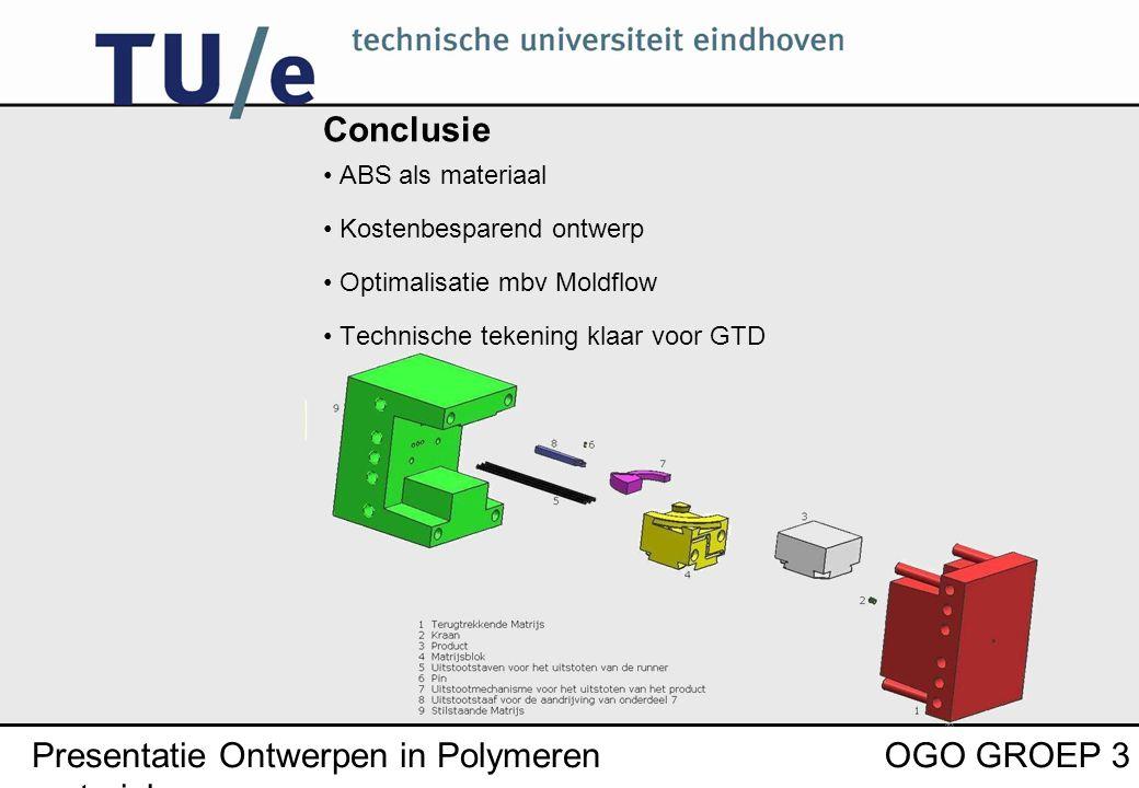 Presentatie Ontwerpen in Polymeren materialen OGO GROEP 3 Conclusie ABS als materiaal Kostenbesparend ontwerp Optimalisatie mbv Moldflow Technische tekening klaar voor GTD