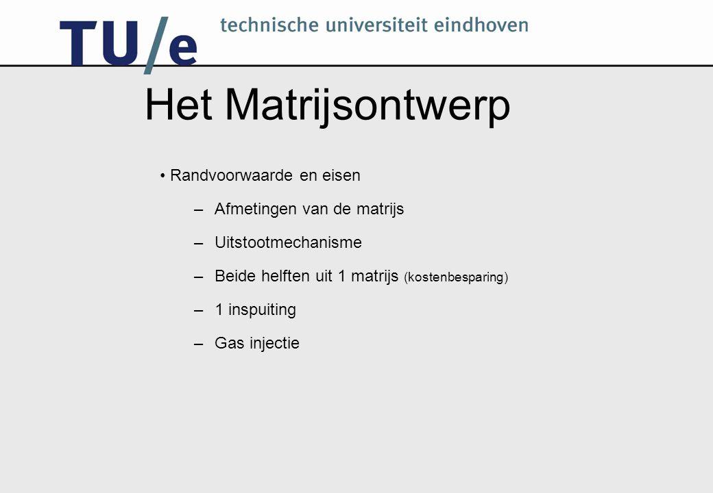 Het Matrijsontwerp Randvoorwaarde en eisen –Afmetingen van de matrijs –Uitstootmechanisme –Beide helften uit 1 matrijs (kostenbesparing) –1 inspuiting –Gas injectie