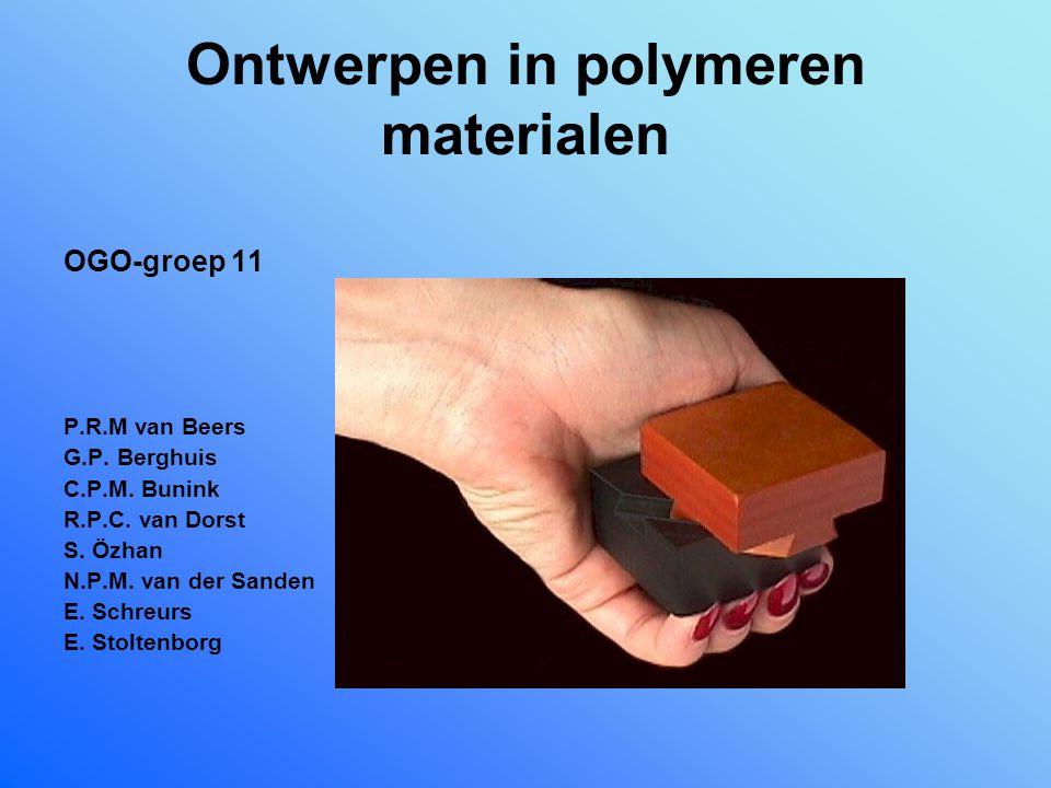 Ontwerpen in polymeren materialen OGO-groep 11 P.R.M van Beers G.P. Berghuis C.P.M. Bunink R.P.C. van Dorst S. Özhan N.P.M. van der Sanden E. Schreurs