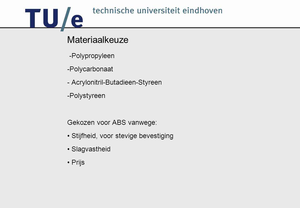 Materiaalkeuze -Polypropyleen -Polycarbonaat - Acrylonitril-Butadieen-Styreen -Polystyreen Gekozen voor ABS vanwege: Stijfheid, voor stevige bevestigi