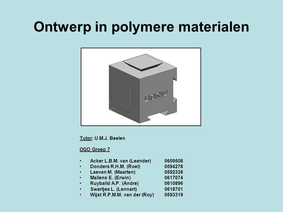 Ontwerp in polymere materialen Tutor: U.M.J. Beelen OGO Groep 7 Acker L.B.M. van (Leander) 0609508 Donders R.H.M. (Roel) 0594278 Laeven M. (Maarten) 0
