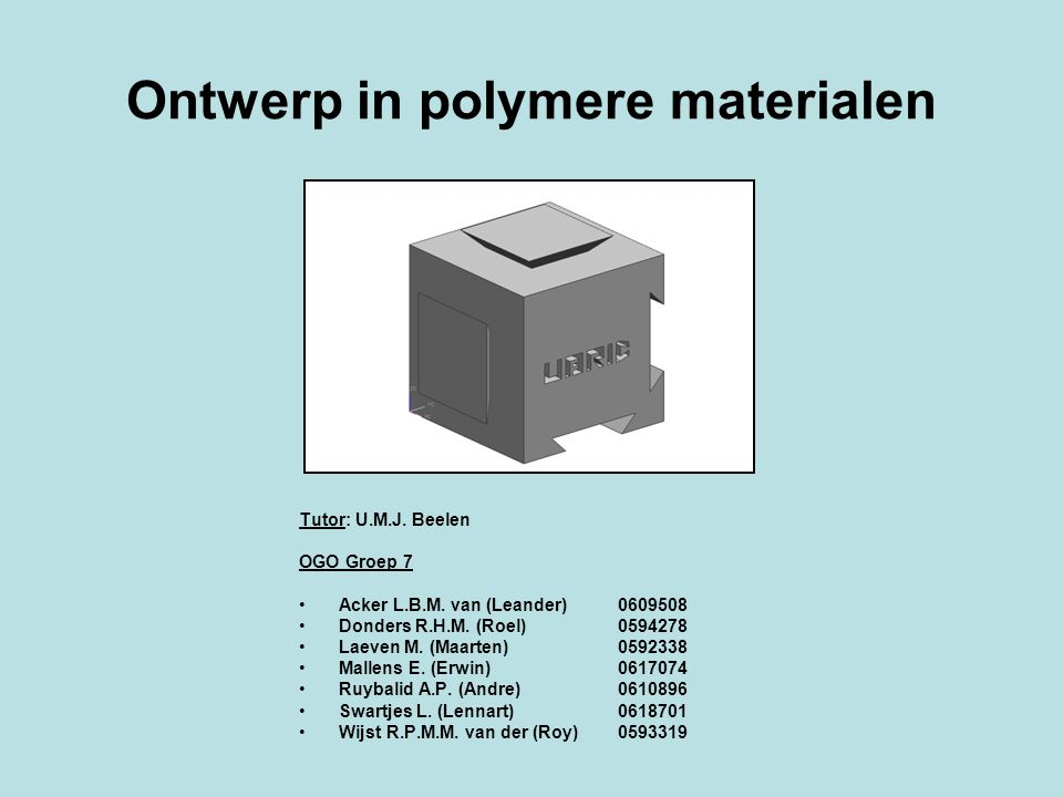 Ontwerp in polymere materialen Tutor: U.M.J.Beelen OGO Groep 7 Acker L.B.M.