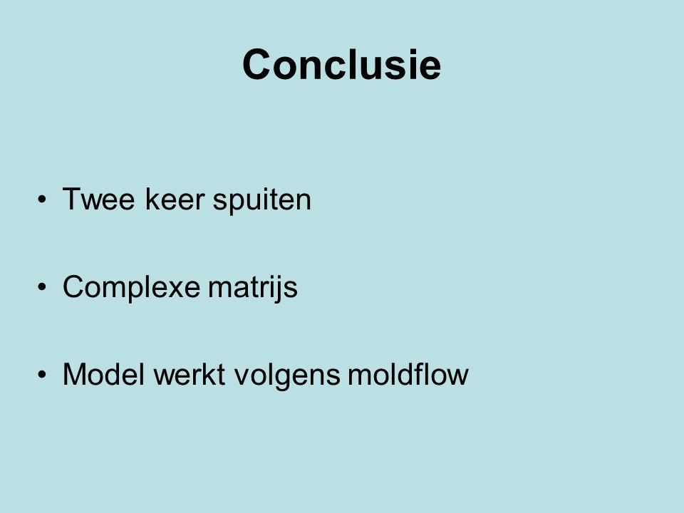 Conclusie Twee keer spuiten Complexe matrijs Model werkt volgens moldflow