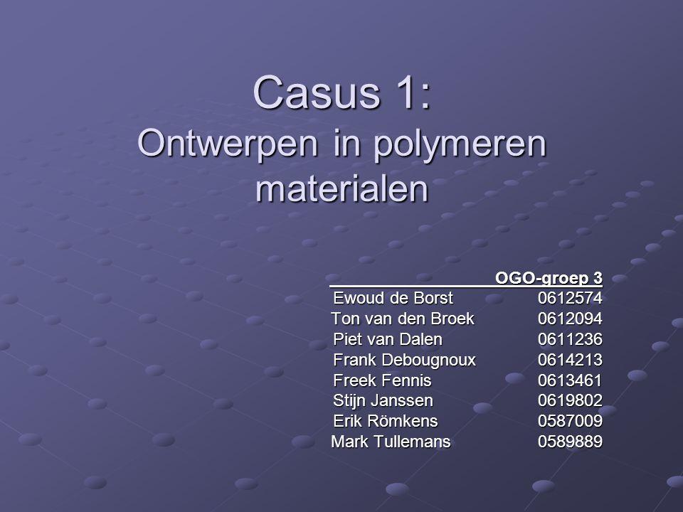 Casus 1: Ontwerpen in polymeren materialen OGO-groep 3 OGO-groep 3 Ewoud de Borst 0612574 Ton van den Broek 0612094 Ton van den Broek 0612094 Piet van