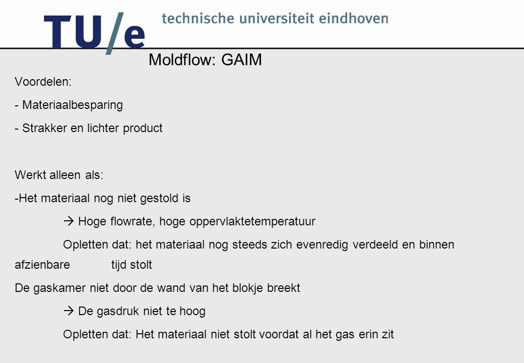 Moldflow: GAIM Voordelen: - Materiaalbesparing - Strakker en lichter product Werkt alleen als: -Het materiaal nog niet gestold is  Hoge flowrate, hog