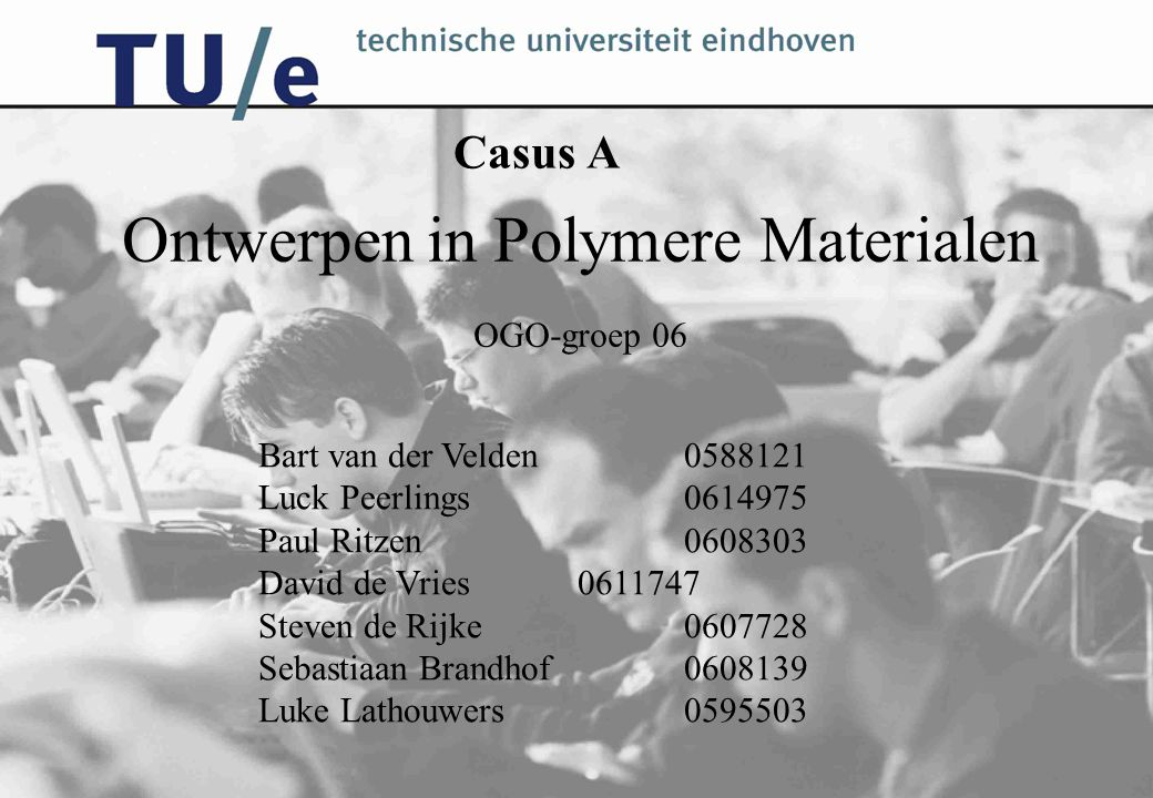 Casus A Ontwerpen in Polymere Materialen OGO-groep 06 Bart van der Velden0588121 Luck Peerlings0614975 Paul Ritzen0608303 David de Vries0611747 Steven de Rijke0607728 Sebastiaan Brandhof0608139 Luke Lathouwers0595503