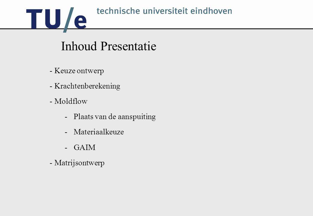 Inhoud Presentatie - Keuze ontwerp - Krachtenberekening - Moldflow -Plaats van de aanspuiting -Materiaalkeuze -GAIM - Matrijsontwerp