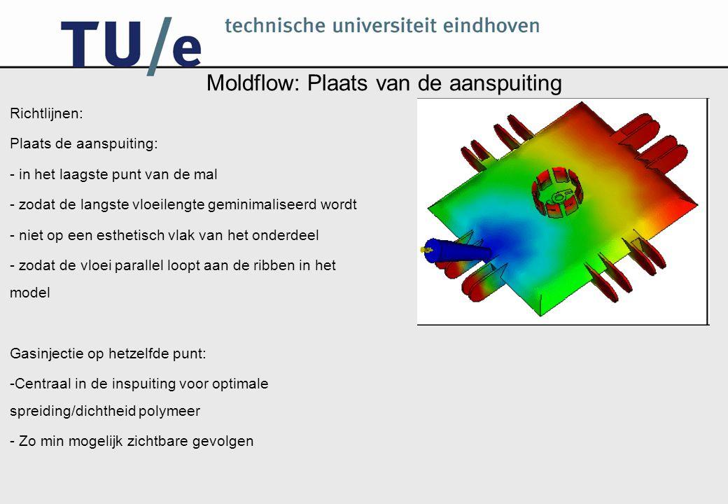 Moldflow: Plaats van de aanspuiting Richtlijnen: Plaats de aanspuiting: - in het laagste punt van de mal - zodat de langste vloeilengte geminimaliseerd wordt - niet op een esthetisch vlak van het onderdeel - zodat de vloei parallel loopt aan de ribben in het model Gasinjectie op hetzelfde punt: -Centraal in de inspuiting voor optimale spreiding/dichtheid polymeer - Zo min mogelijk zichtbare gevolgen