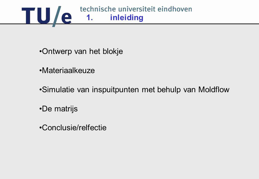 Ontwerp van het blokje Materiaalkeuze Simulatie van inspuitpunten met behulp van Moldflow De matrijs Conclusie/relfectie 1.inleiding