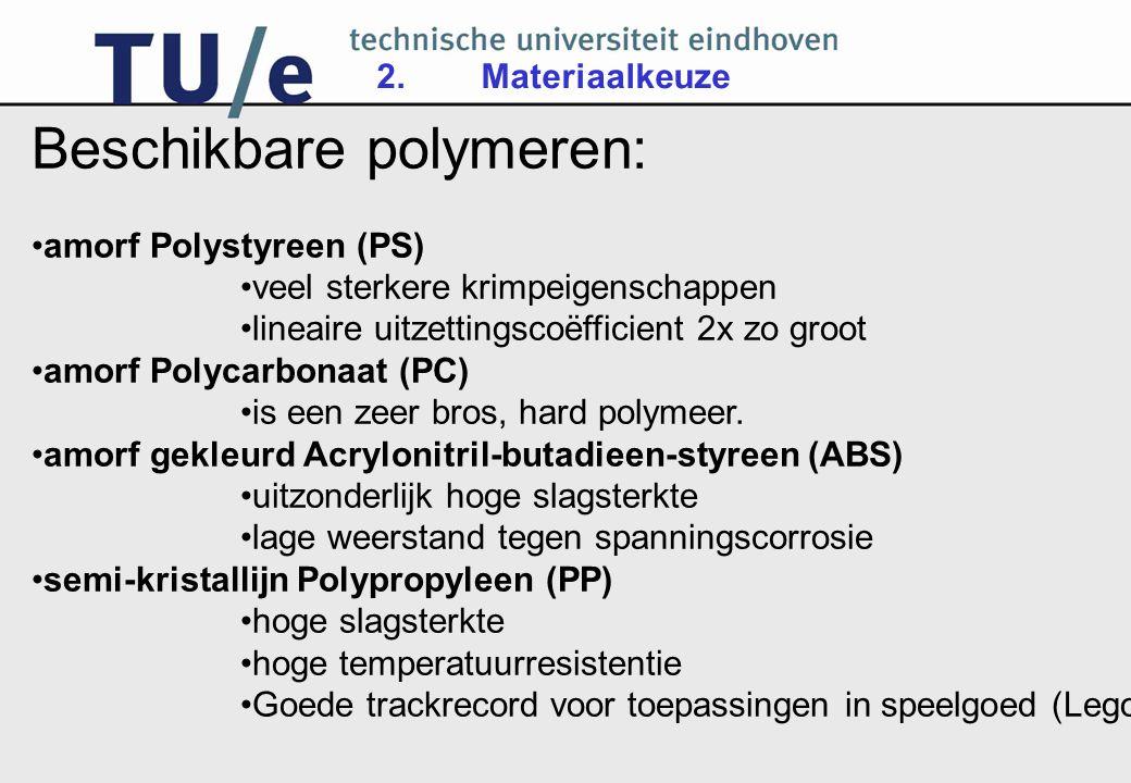2.Materiaalkeuze Beschikbare polymeren: amorf Polystyreen (PS) veel sterkere krimpeigenschappen lineaire uitzettingscoëfficient 2x zo groot amorf Polycarbonaat (PC) is een zeer bros, hard polymeer.