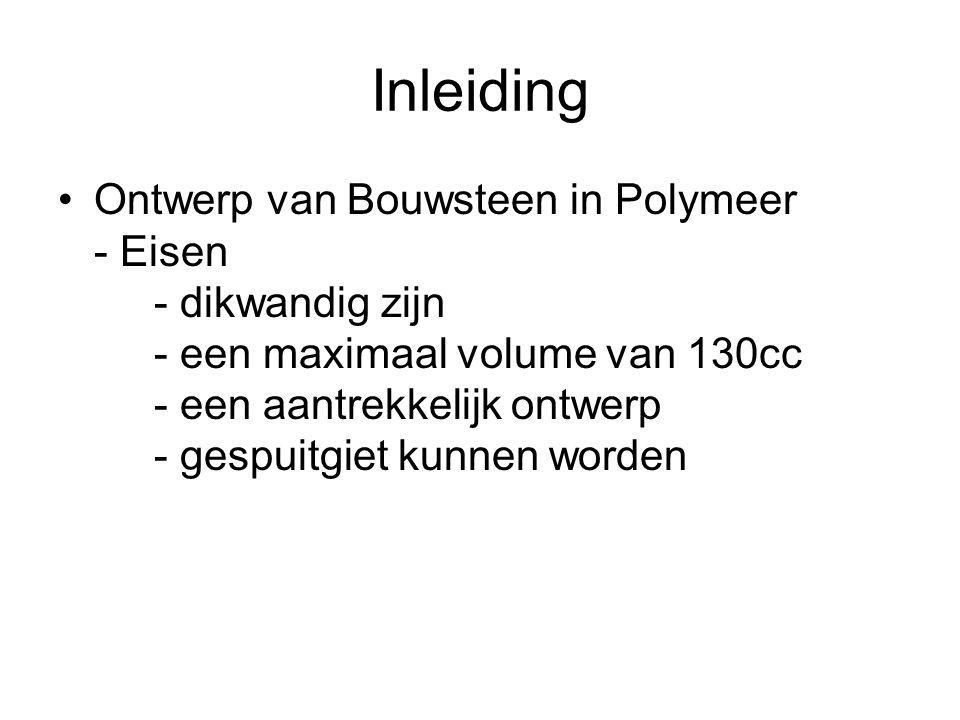 Inleiding Ontwerp van Bouwsteen in Polymeer - Eisen - dikwandig zijn - een maximaal volume van 130cc - een aantrekkelijk ontwerp - gespuitgiet kunnen