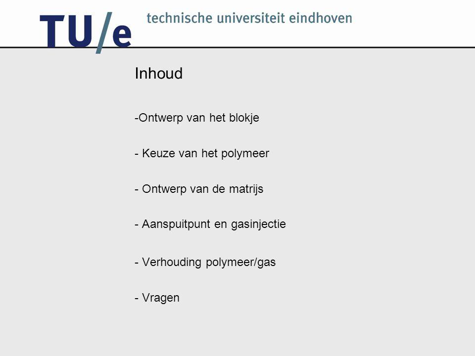 Inhoud -Ontwerp van het blokje - Keuze van het polymeer - Ontwerp van de matrijs - Aanspuitpunt en gasinjectie - Verhouding polymeer/gas - Vragen