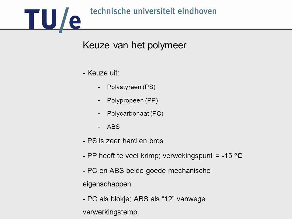 Keuze van het polymeer - Keuze uit: -Polystyreen (PS) -Polypropeen (PP) -Polycarbonaat (PC) -ABS - PS is zeer hard en bros - PP heeft te veel krimp; v