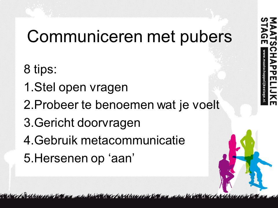 8 Communiceren met pubers 8 tips: 1.Stel open vragen 2.Probeer te benoemen wat je voelt 3.Gericht doorvragen 4.Gebruik metacommunicatie 5.Hersenen op